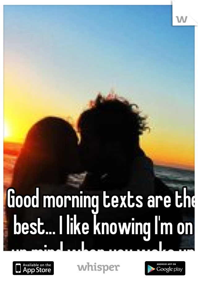 Good morning texts are the best... I like knowing I'm on ur mind when you wake up