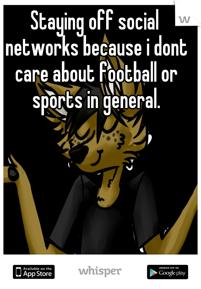 Staying off social networks because i dont care about football or sports in general.