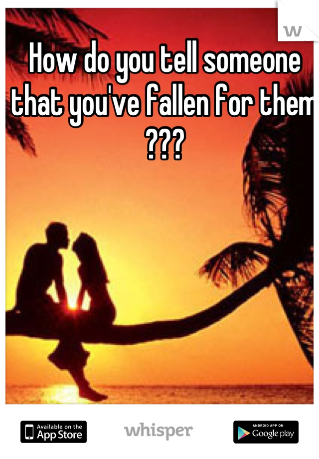 How do you tell someone that you've fallen for them ???