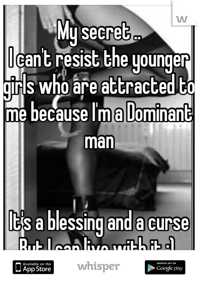 My secret ..  I can't resist the younger girls who are attracted to me because I'm a Dominant man    It's a blessing and a curse  But I can live with it ;)