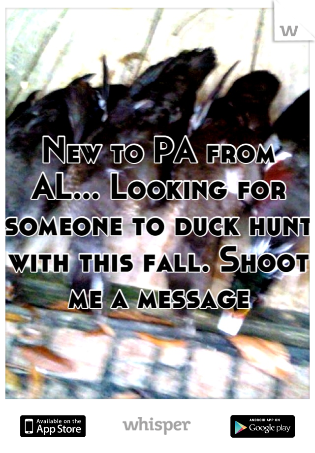 New to PA from AL... Looking for someone to duck hunt with this fall. Shoot me a message