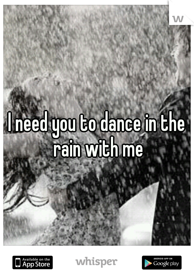 I need you to dance in the rain with me