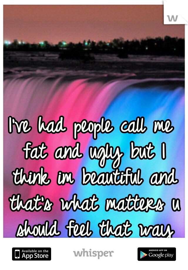 I've had people call me fat and ugly but I think im beautiful and that's what matters u should feel that way too!