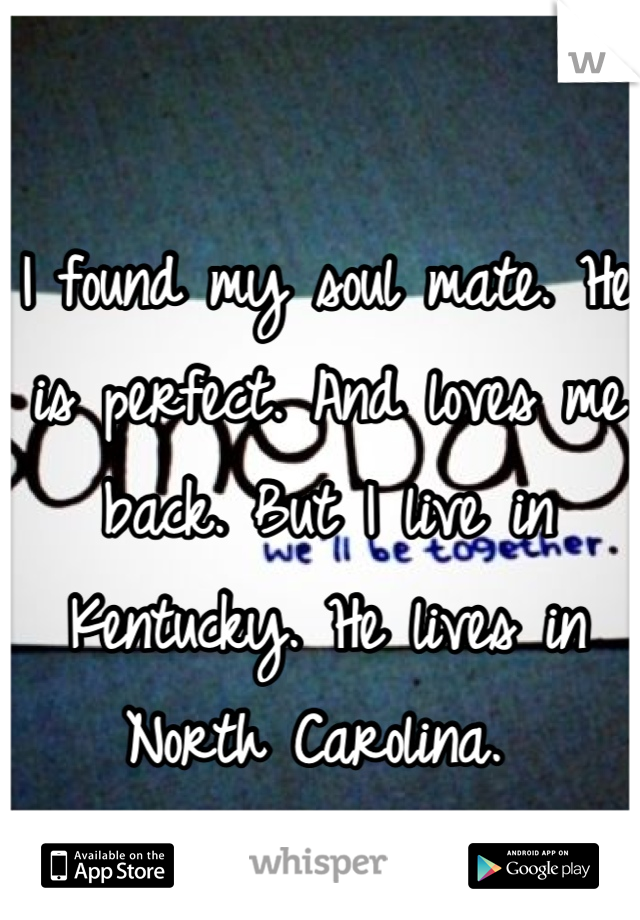 I found my soul mate. He is perfect. And loves me back. But I live in Kentucky. He lives in North Carolina.