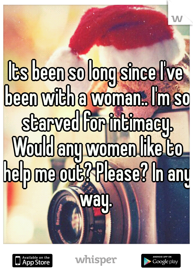 Its been so long since I've been with a woman.. I'm so starved for intimacy. Would any women like to help me out? Please? In any way.