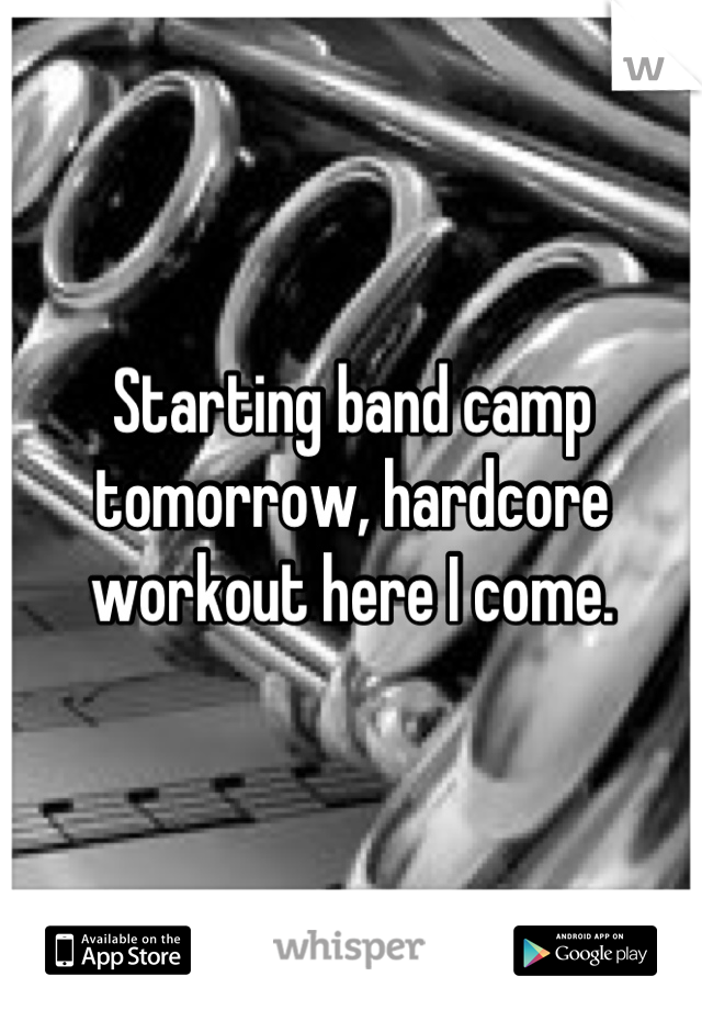 Starting band camp tomorrow, hardcore workout here I come.