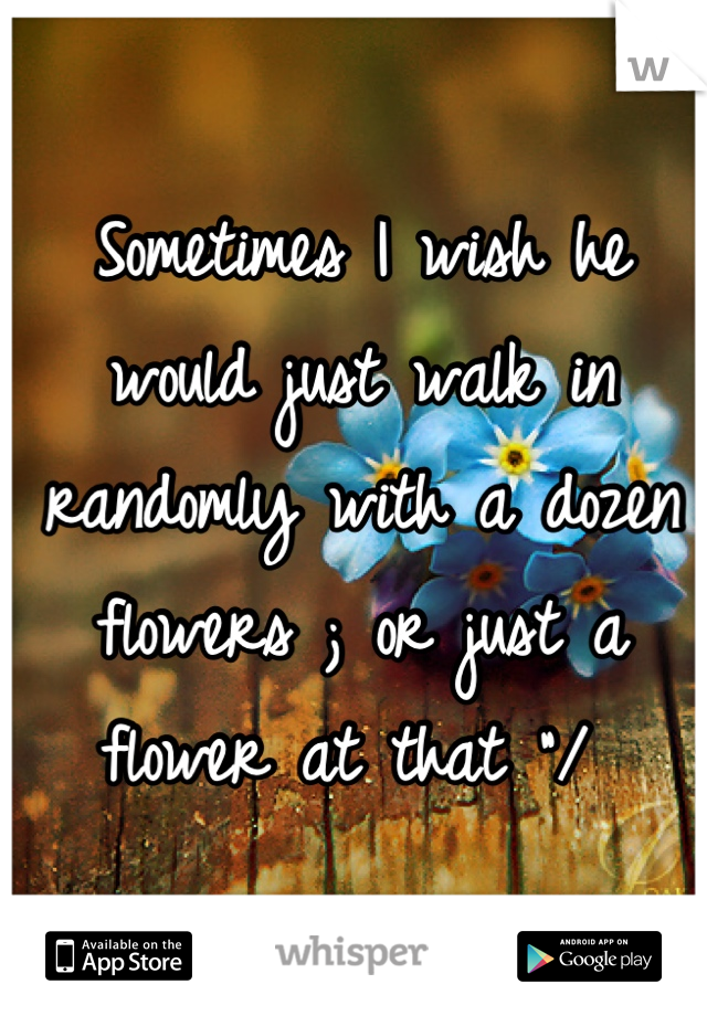 "Sometimes I wish he would just walk in randomly with a dozen flowers ; or just a flower at that ""/"