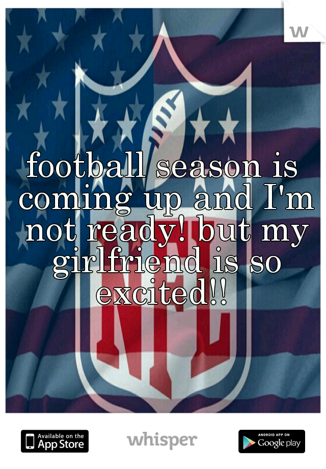football season is coming up and I'm not ready! but my girlfriend is so excited!!