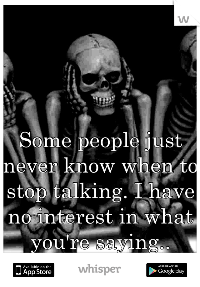 Some people just never know when to stop talking. I have no interest in what you're saying..