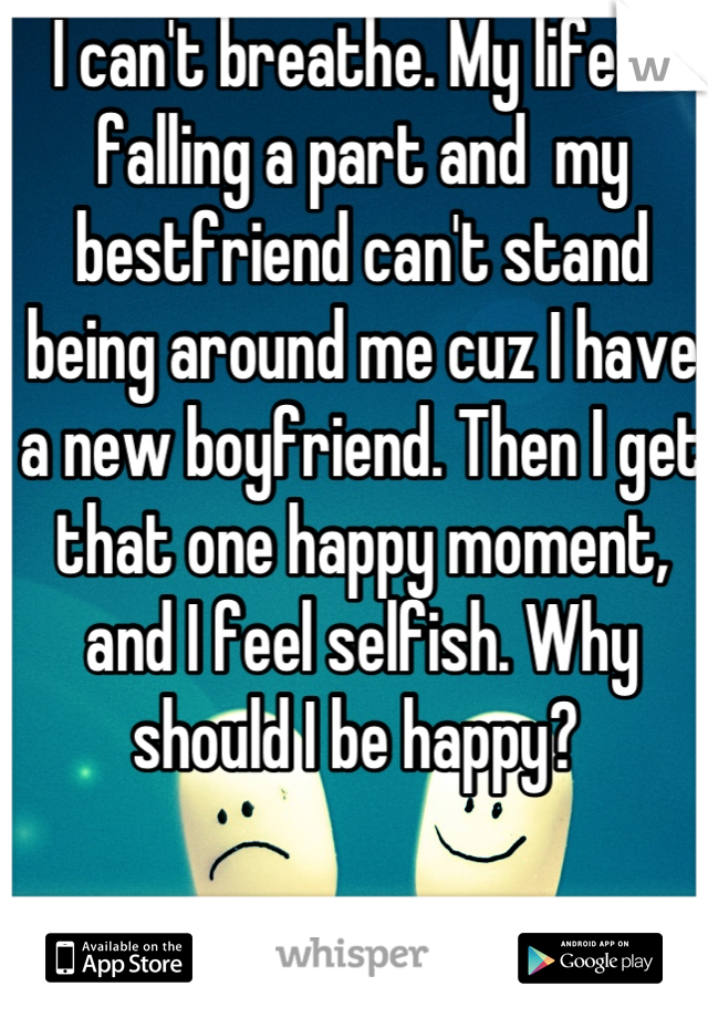 I can't breathe. My life is falling a part and  my bestfriend can't stand being around me cuz I have a new boyfriend. Then I get that one happy moment, and I feel selfish. Why should I be happy?