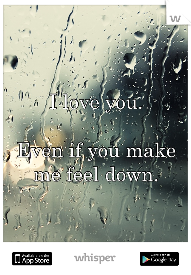I love you.  Even if you make me feel down.