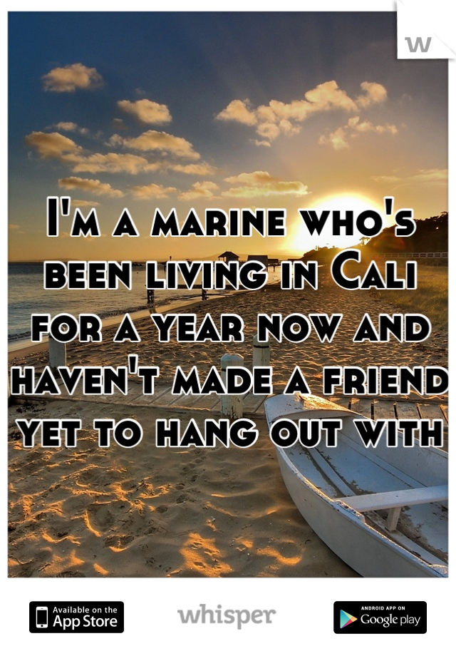 I'm a marine who's been living in Cali for a year now and haven't made a friend yet to hang out with
