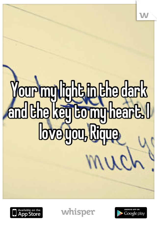 Your my light in the dark and the key to my heart. I love you, Rique