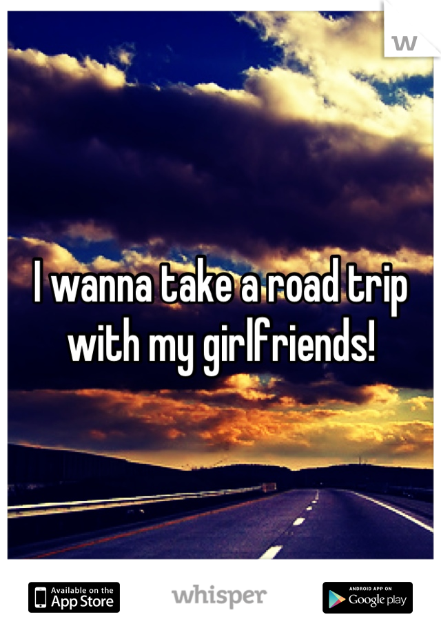 I wanna take a road trip with my girlfriends!