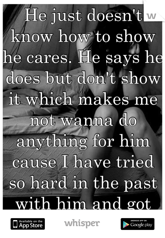 He just doesn't know how to show he cares. He says he does but don't show it which makes me not wanna do anything for him cause I have tried so hard in the past with him and got screwed over.