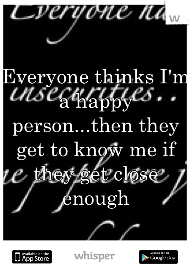 Everyone thinks I'm a happy person...then they get to know me if they get close enough
