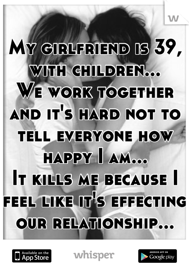 My girlfriend is 39, with children... We work together and it's hard not to tell everyone how happy I am... It kills me because I feel like it's effecting our relationship...