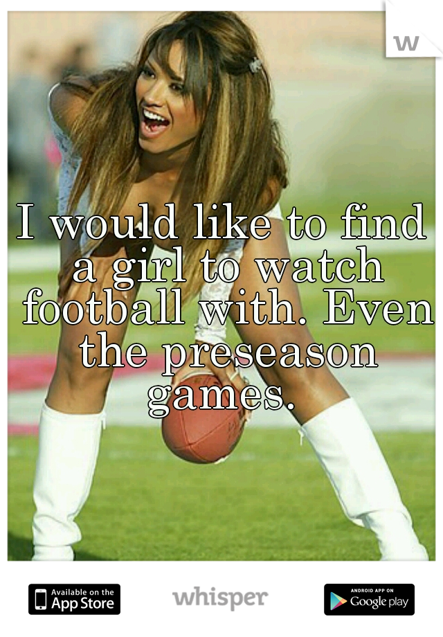 I would like to find a girl to watch football with. Even the preseason games.