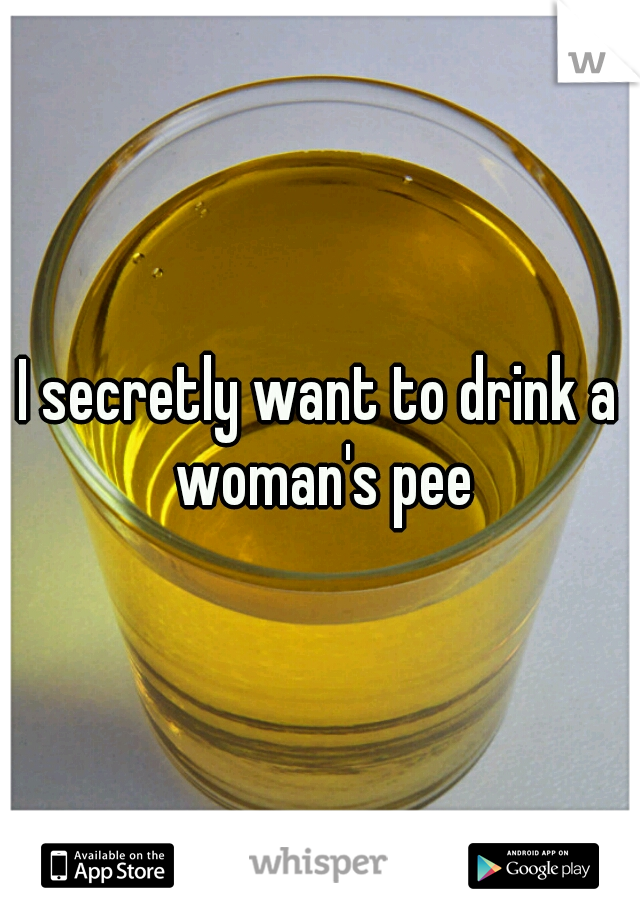 I secretly want to drink a woman's pee