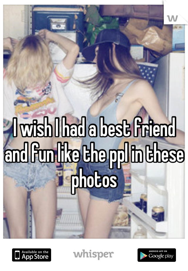 I wish I had a best friend and fun like the ppl in these photos