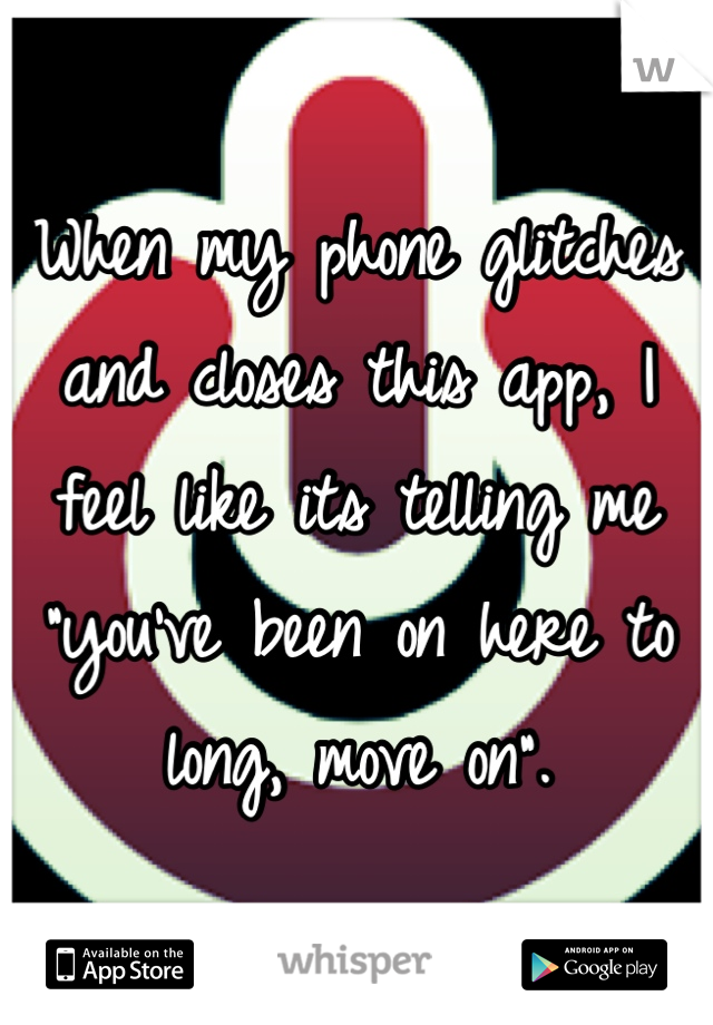 """When my phone glitches and closes this app, I feel like its telling me """"you've been on here to long, move on""""."""