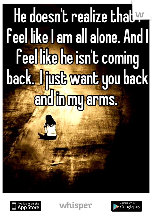 He doesn't realize that I feel like I am all alone. And I feel like he isn't coming back.  I just want you back and in my arms.