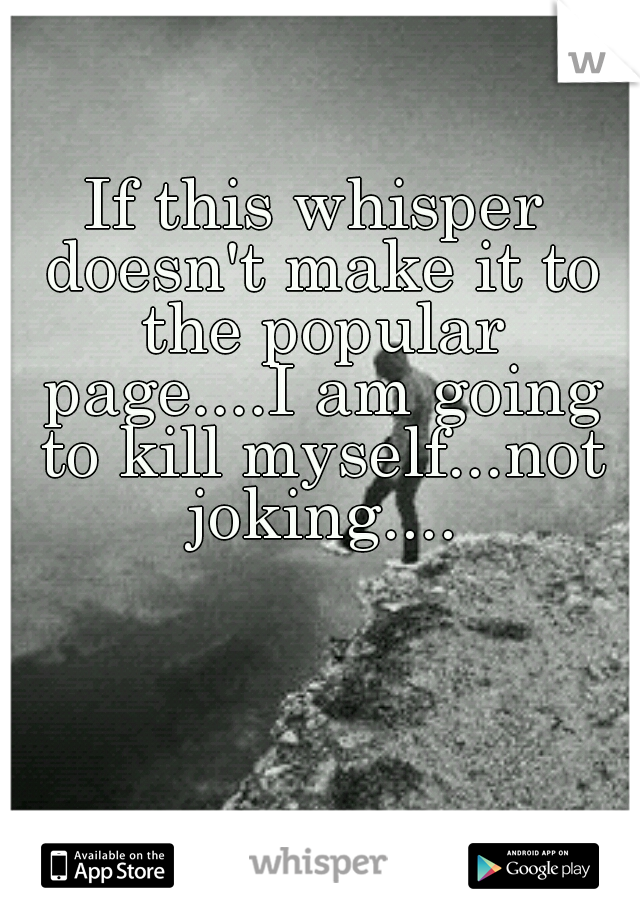 If this whisper doesn't make it to the popular page....I am going to kill myself...not joking....