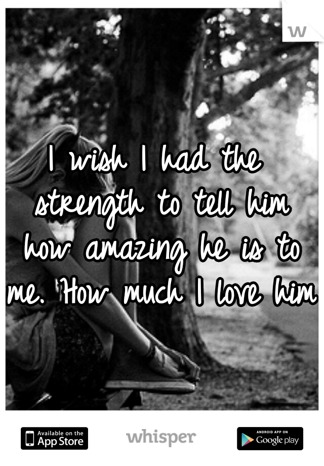 I wish I had the strength to tell him how amazing he is to me. How much I love him.