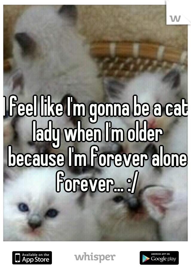 I feel like I'm gonna be a cat lady when I'm older because I'm forever alone forever... :/
