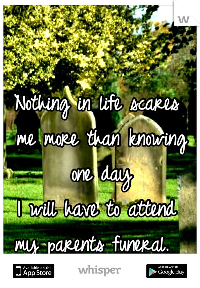 Nothing in life scares  me more than knowing  one day  I will have to attend  my parents funeral.
