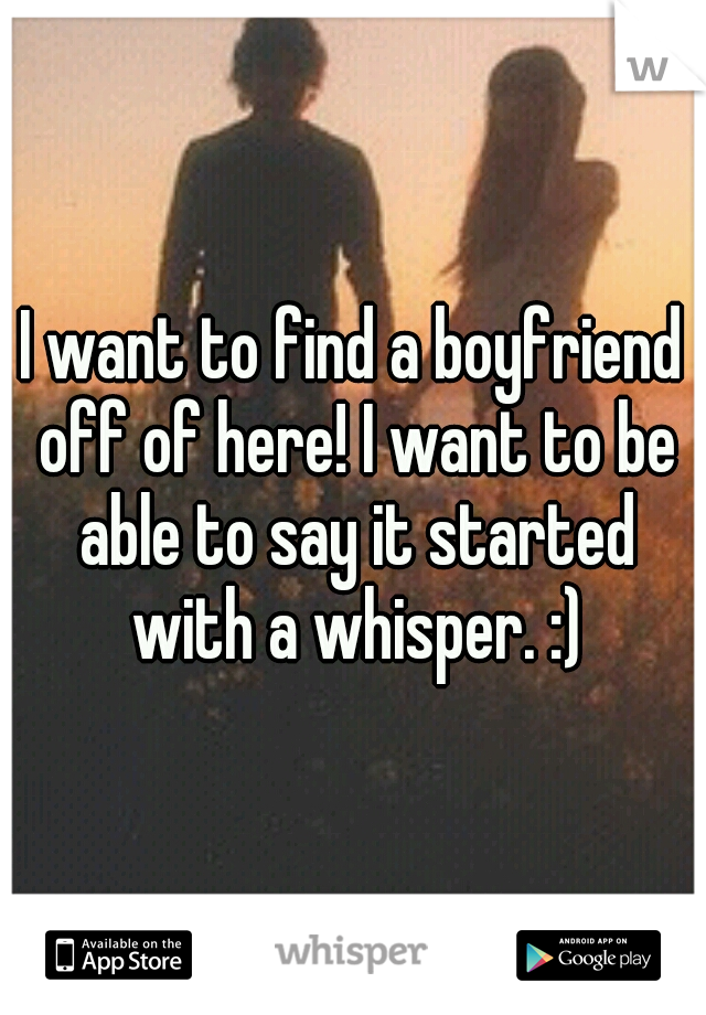 I want to find a boyfriend off of here! I want to be able to say it started with a whisper. :)