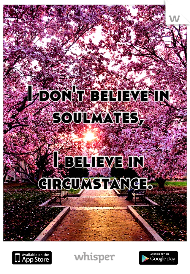 I don't believe in soulmates,   I believe in circumstance.