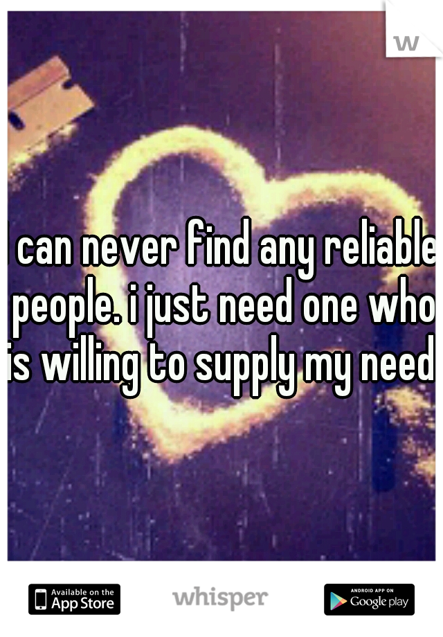 I can never find any reliable people. i just need one who is willing to supply my need.