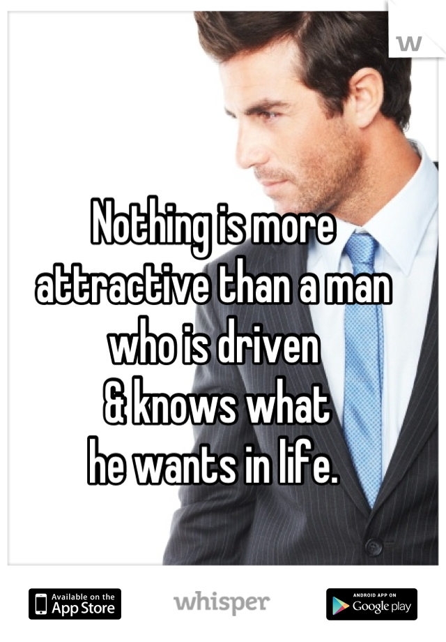 Nothing is more attractive than a man  who is driven  & knows what  he wants in life.