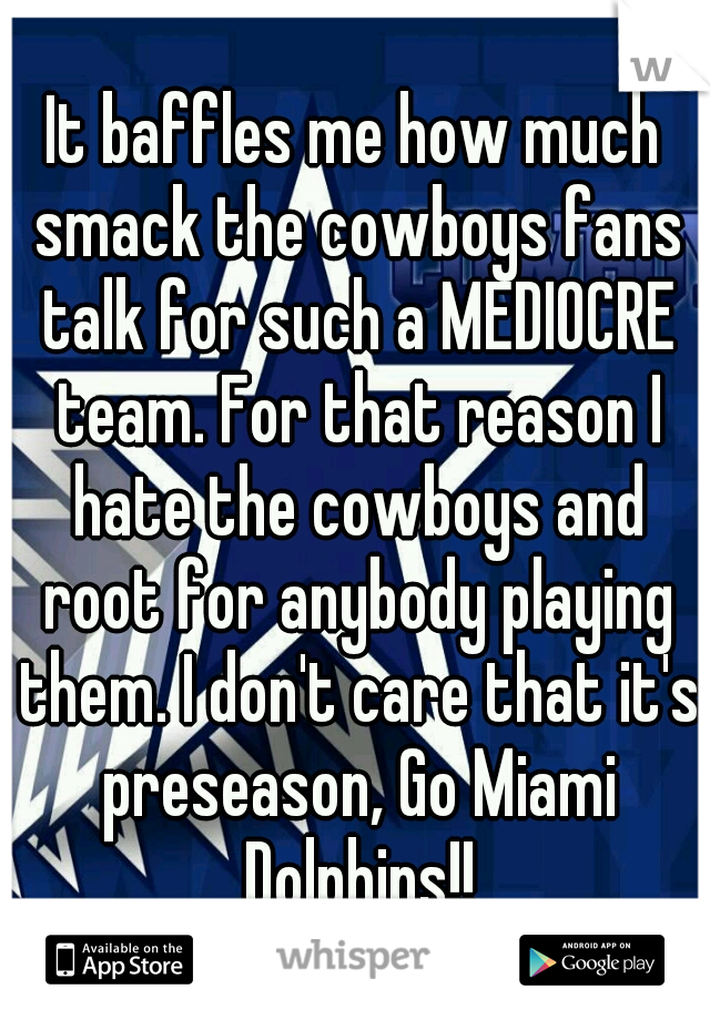 It baffles me how much smack the cowboys fans talk for such a MEDIOCRE team. For that reason I hate the cowboys and root for anybody playing them. I don't care that it's preseason, Go Miami Dolphins!!