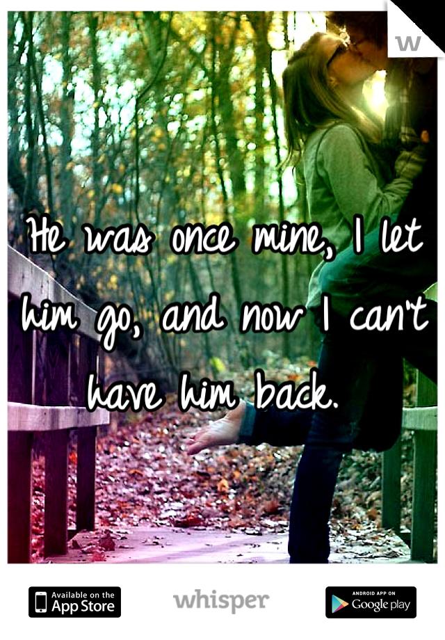 He was once mine, I let him go, and now I can't have him back.