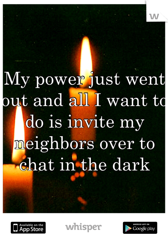 My power just went out and all I want to do is invite my neighbors over to chat in the dark