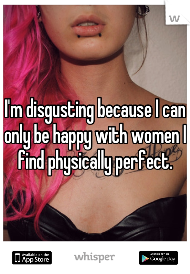 I'm disgusting because I can only be happy with women I find physically perfect.