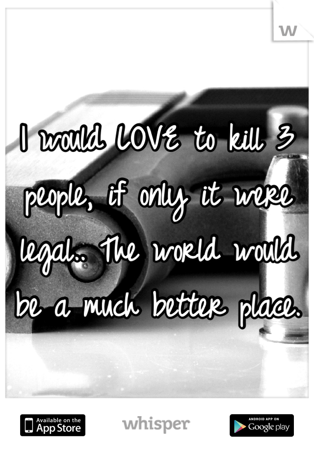 I would LOVE to kill 3 people, if only it were legal.. The world would be a much better place.