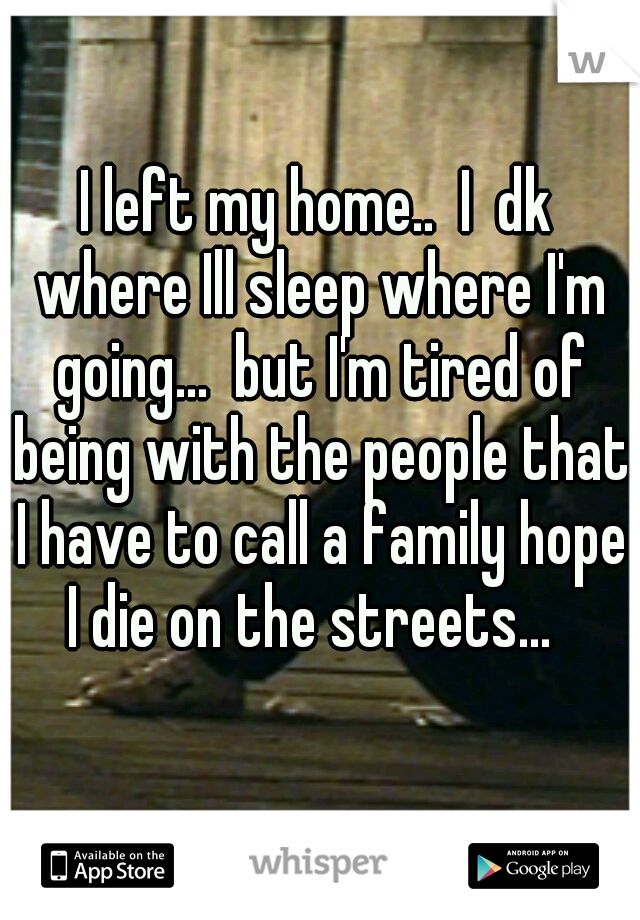 I left my home..  I  dk where Ill sleep where I'm going...  but I'm tired of being with the people that I have to call a family hope I die on the streets...