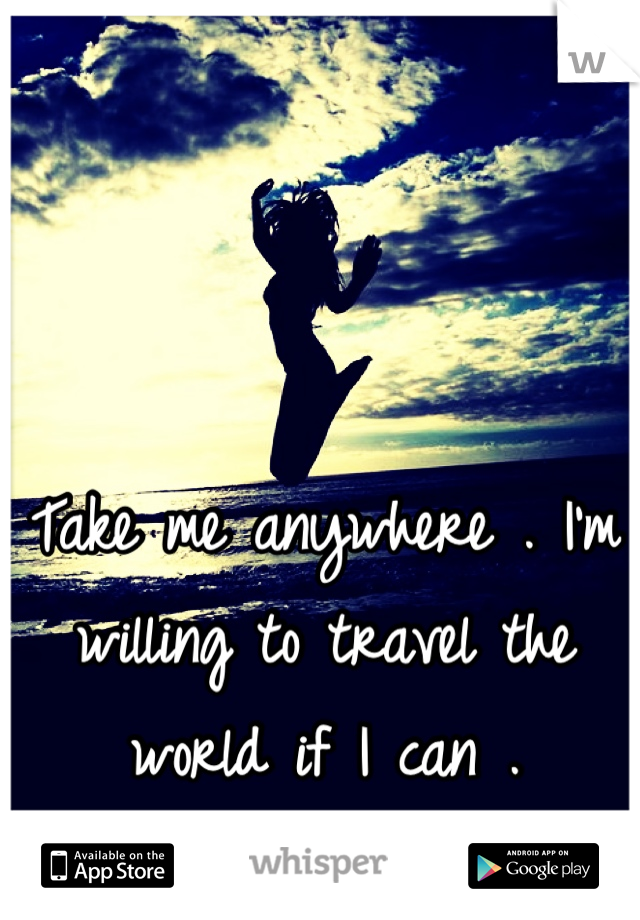 Take me anywhere . I'm willing to travel the world if I can .