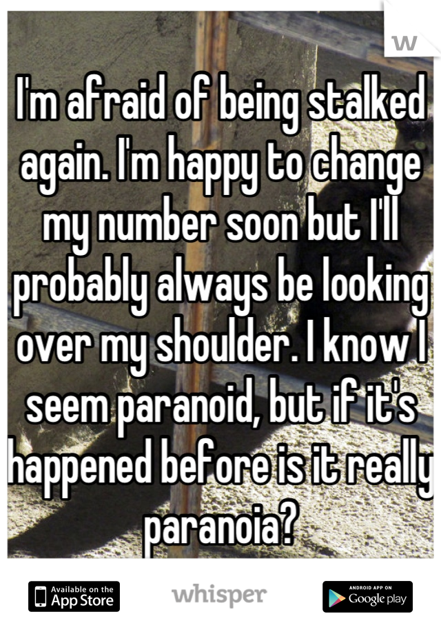 I'm afraid of being stalked again. I'm happy to change my number soon but I'll probably always be looking over my shoulder. I know I seem paranoid, but if it's happened before is it really paranoia?
