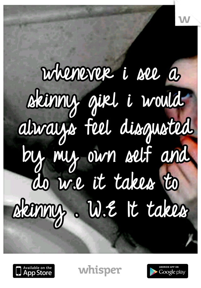 whenever i see a skinny girl i would always feel disgusted by my own self and do w.e it takes to skinny . W.E It takes …