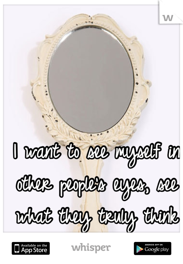 I want to see myself in other people's eyes, see what they truly think of me.
