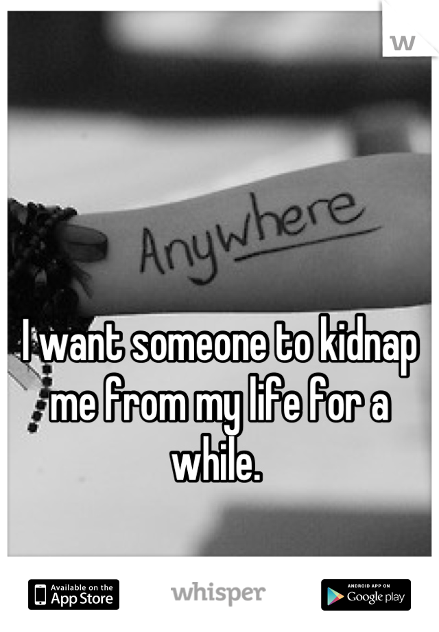 I want someone to kidnap me from my life for a while.