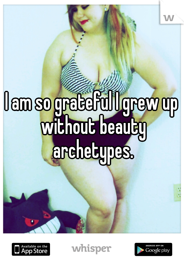 I am so grateful I grew up without beauty archetypes.