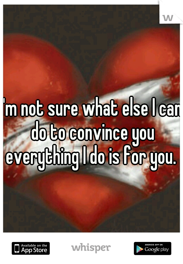 I'm not sure what else I can do to convince you everything I do is for you.