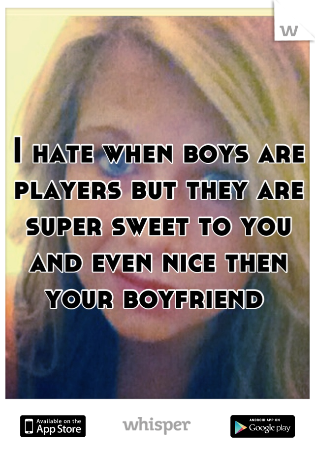 I hate when boys are players but they are super sweet to you and even nice then your boyfriend