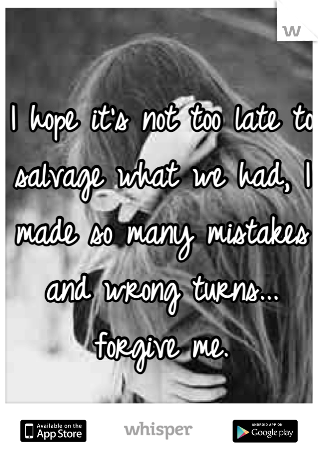 I hope it's not too late to salvage what we had, I made so many mistakes and wrong turns... forgive me.