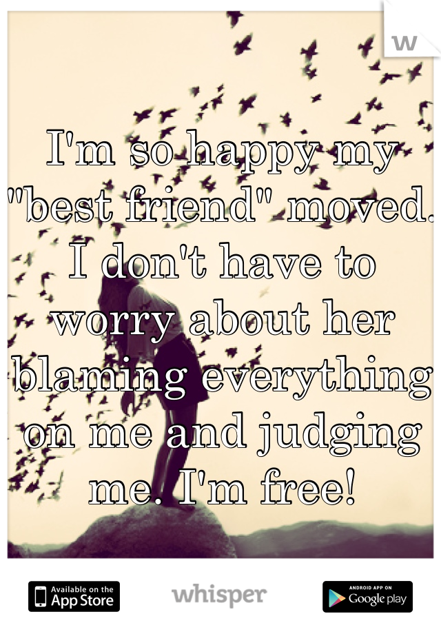 """I'm so happy my """"best friend"""" moved. I don't have to worry about her blaming everything on me and judging me. I'm free!"""